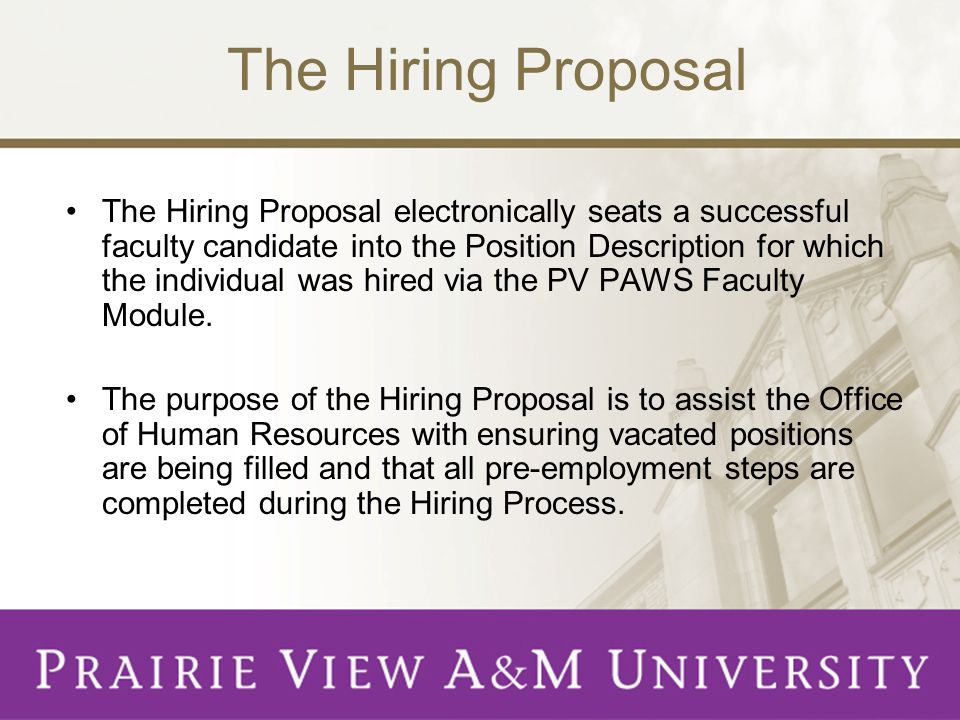 The Hiring Proposal The Hiring Proposal electronically seats a successful faculty candidate into the Position Description for which the individual was hired via the PV PAWS Faculty Module.