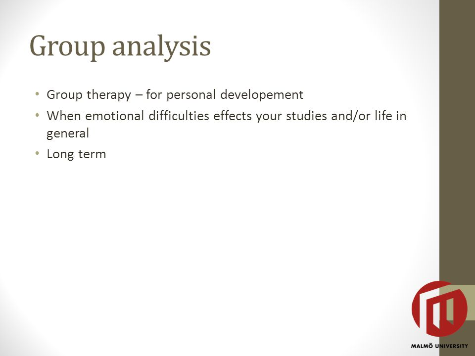 Group analysis Group therapy – for personal developement When emotional difficulties effects your studies and/or life in general Long term