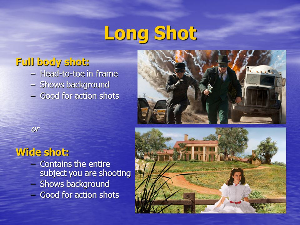 Long Shot Full body shot: –Head-to-toe in frame –Shows background –Good for action shots orororor Wide shot: –Contains the entire subject you are shooting –Shows background –Good for action shots