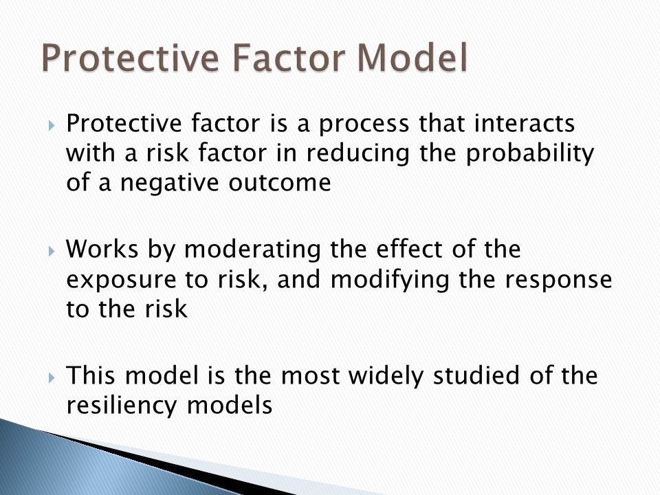 Protective factor is a process that interacts with a risk factor in reducing the probability of a negative outcome Works by moderating the effect of the exposure to risk, and modifying the response to the risk This model is the most widely studied of the resiliency models