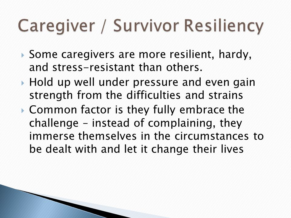 Some caregivers are more resilient, hardy, and stress-resistant than others.