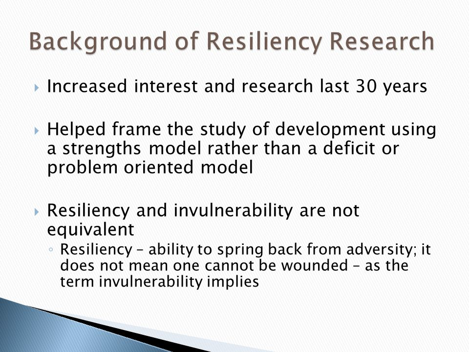 Increased interest and research last 30 years Helped frame the study of development using a strengths model rather than a deficit or problem oriented model Resiliency and invulnerability are not equivalent Resiliency – ability to spring back from adversity; it does not mean one cannot be wounded – as the term invulnerability implies