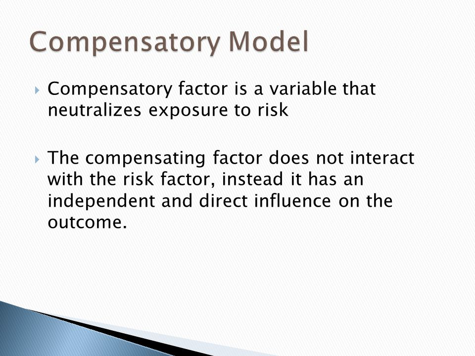 Compensatory factor is a variable that neutralizes exposure to risk The compensating factor does not interact with the risk factor, instead it has an independent and direct influence on the outcome.