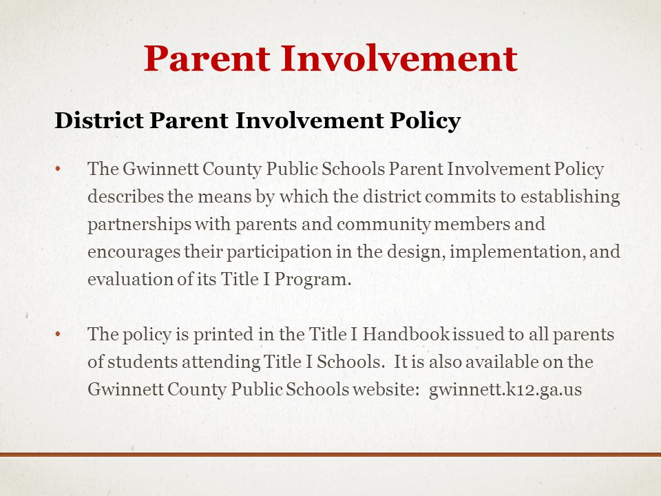 Parent Involvement District Parent Involvement Policy The Gwinnett County Public Schools Parent Involvement Policy describes the means by which the district commits to establishing partnerships with parents and community members and encourages their participation in the design, implementation, and evaluation of its Title I Program.