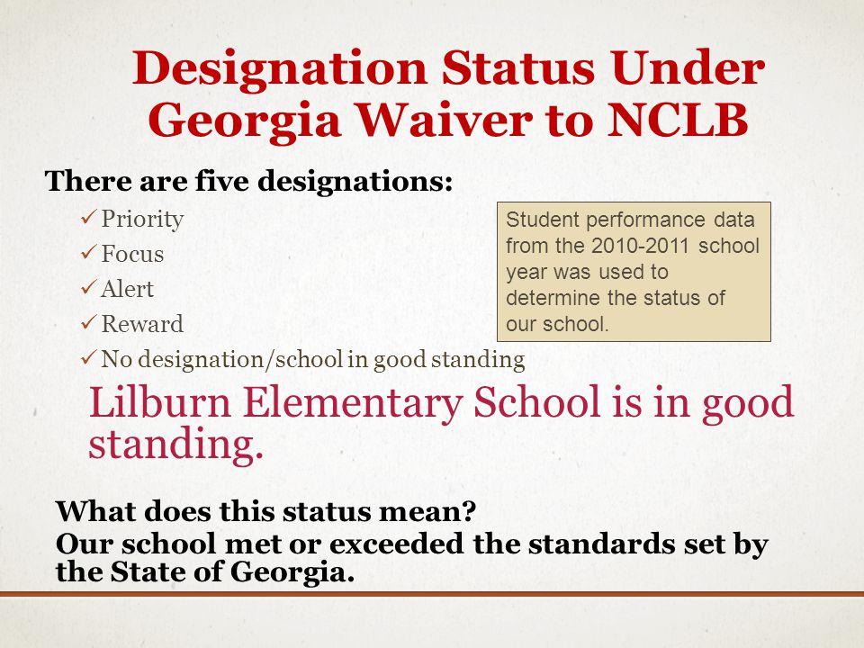 Designation Status Under Georgia Waiver to NCLB There are five designations: Priority Focus Alert Reward No designation/school in good standing Lilburn Elementary School is in good standing.