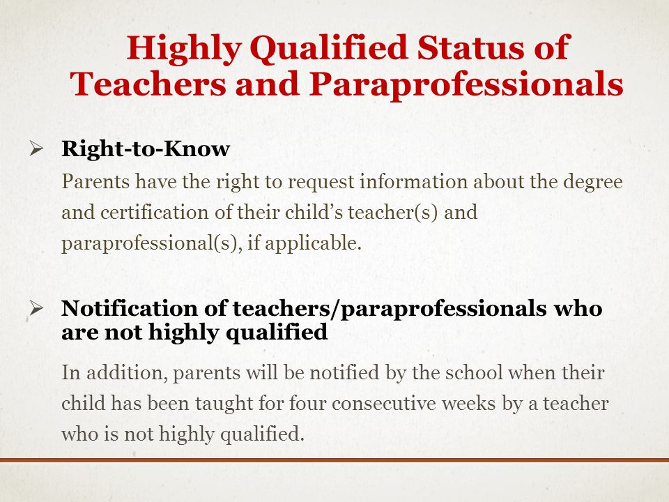 Highly Qualified Status of Teachers and Paraprofessionals Right-to-Know Parents have the right to request information about the degree and certification of their childs teacher(s) and paraprofessional(s), if applicable.
