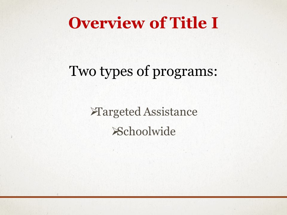 Overview of Title I Two types of programs: Targeted Assistance Schoolwide