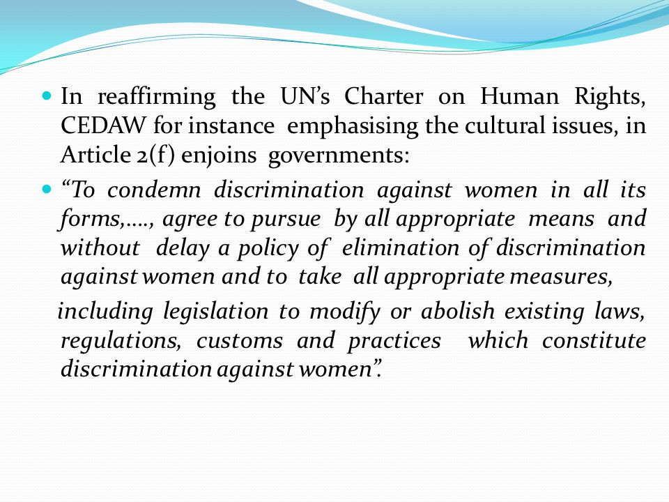 In reaffirming the UNs Charter on Human Rights, CEDAW for instance emphasising the cultural issues, in Article 2(f) enjoins governments: To condemn di