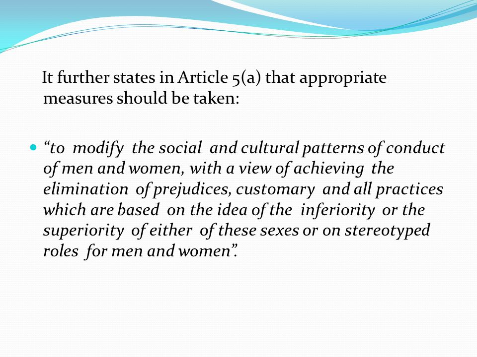 It further states in Article 5(a) that appropriate measures should be taken: to modify the social and cultural patterns of conduct of men and women, w