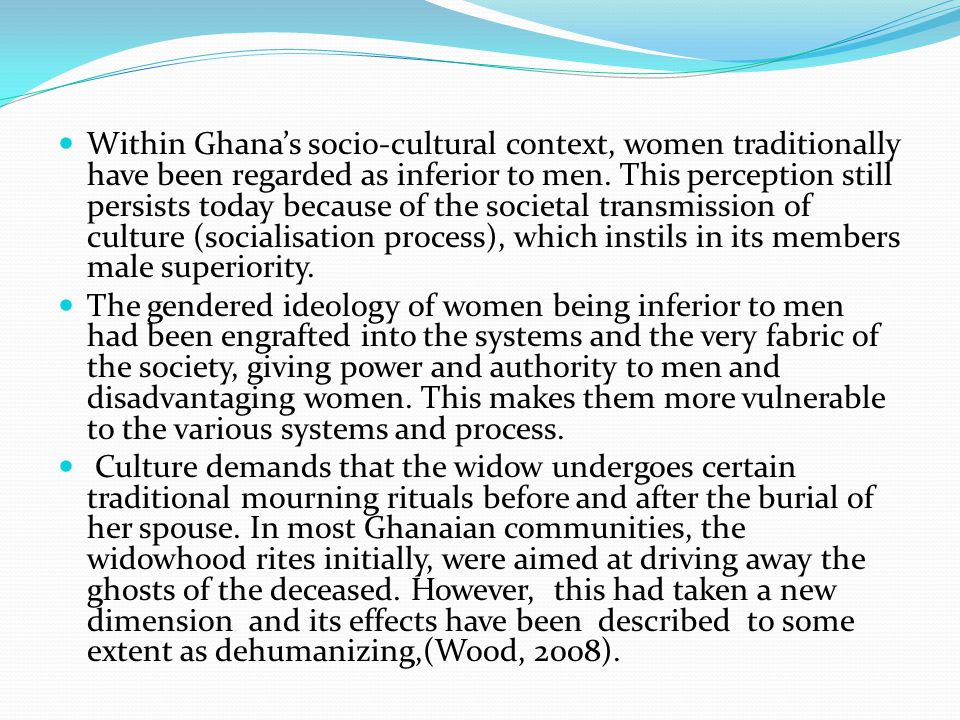 Within Ghanas socio-cultural context, women traditionally have been regarded as inferior to men. This perception still persists today because of the s