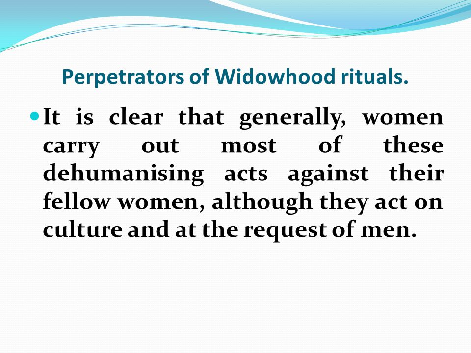 Perpetrators of Widowhood rituals. It is clear that generally, women carry out most of these dehumanising acts against their fellow women, although th