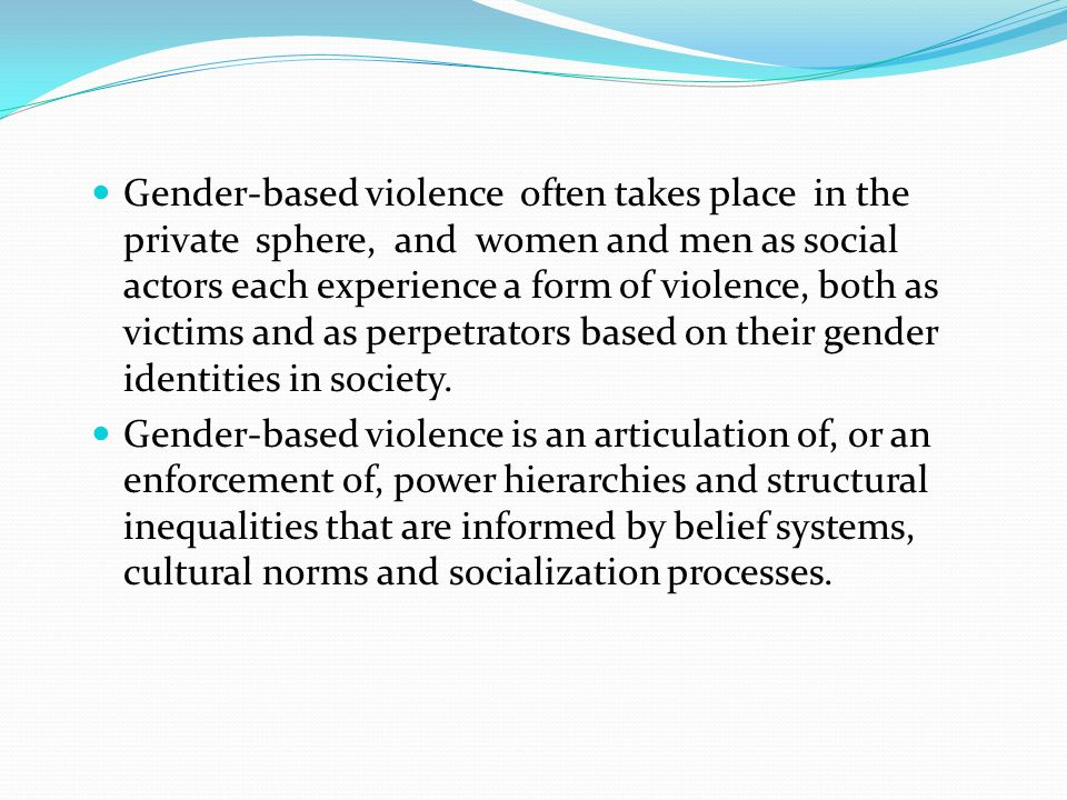 CULTURAL BASED VIOLENCE Many cultures have beliefs, norms and social institutions that legitimize and therefore perpetuate violence against women.