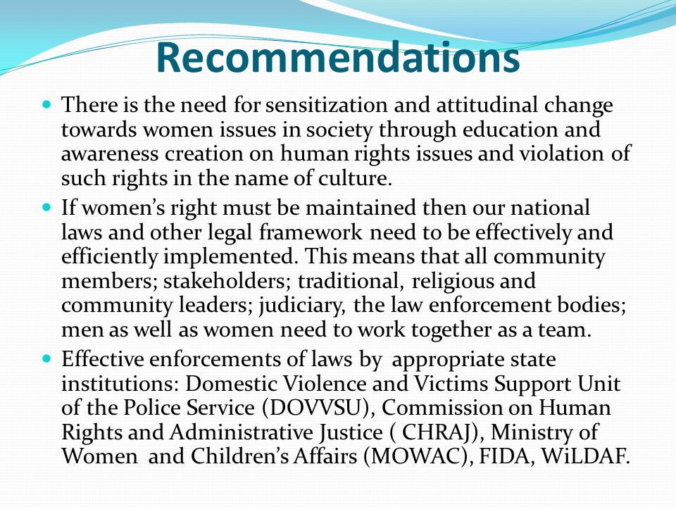 Recommendations There is the need for sensitization and attitudinal change towards women issues in society through education and awareness creation on