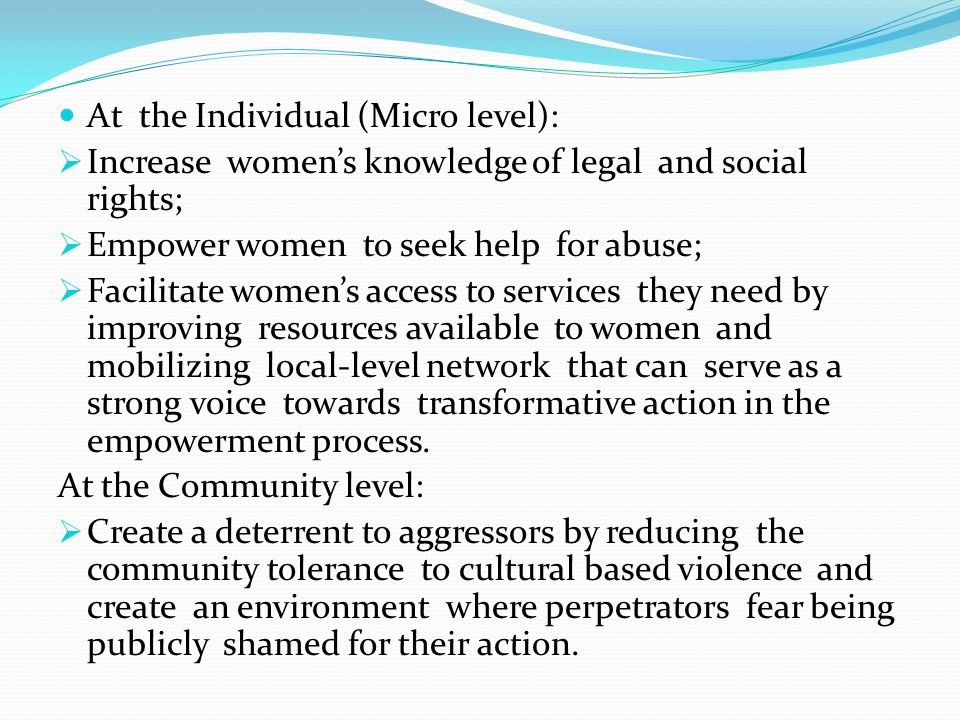 At the Individual (Micro level): Increase womens knowledge of legal and social rights; Empower women to seek help for abuse; Facilitate womens access