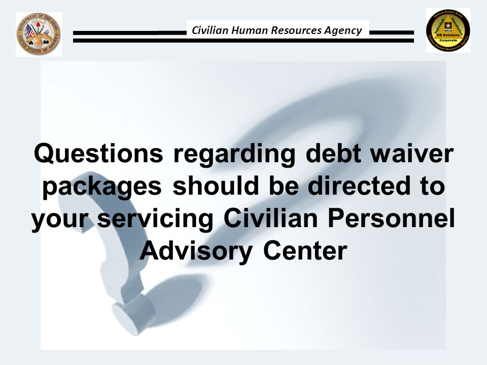 Civilian Human Resources Agency Questions regarding debt waiver packages should be directed to your servicing Civilian Personnel Advisory Center