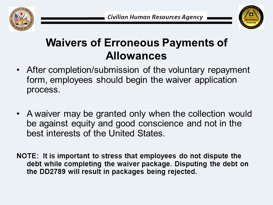 Civilian Human Resources Agency Waivers of Erroneous Payments of Allowances After completion/submission of the voluntary repayment form, employees should begin the waiver application process.