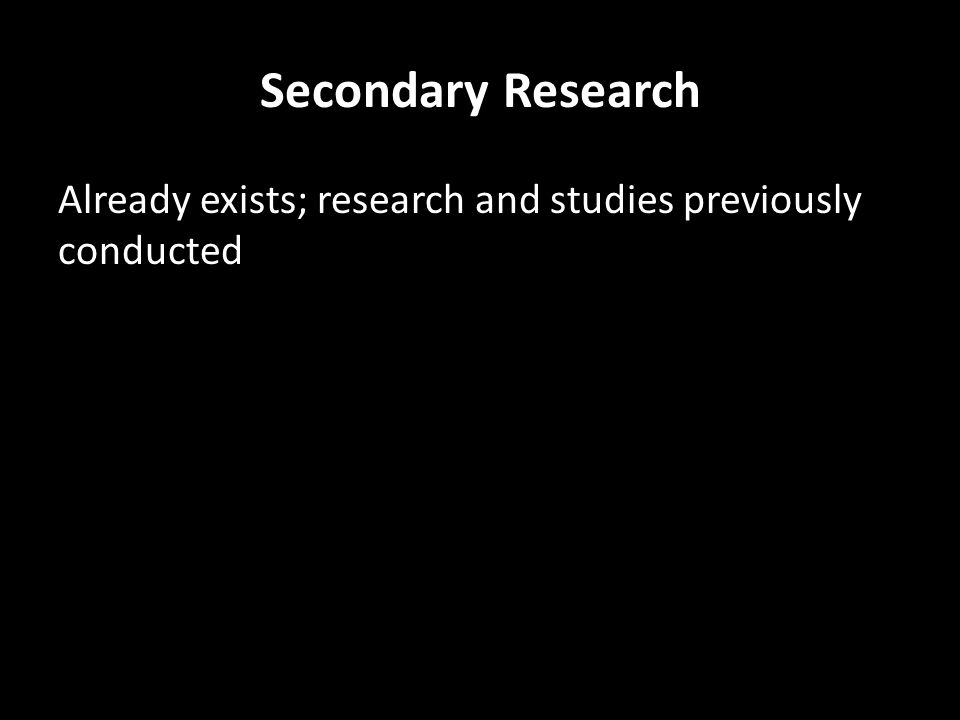 Secondary Research Already exists; research and studies previously conducted – trade and professional associations