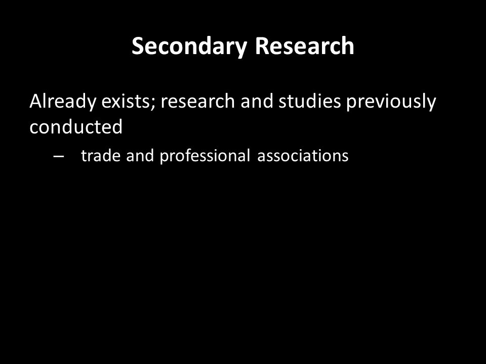 Secondary Research Already exists; research and studies previously conducted – trade and professional associations – government agencies