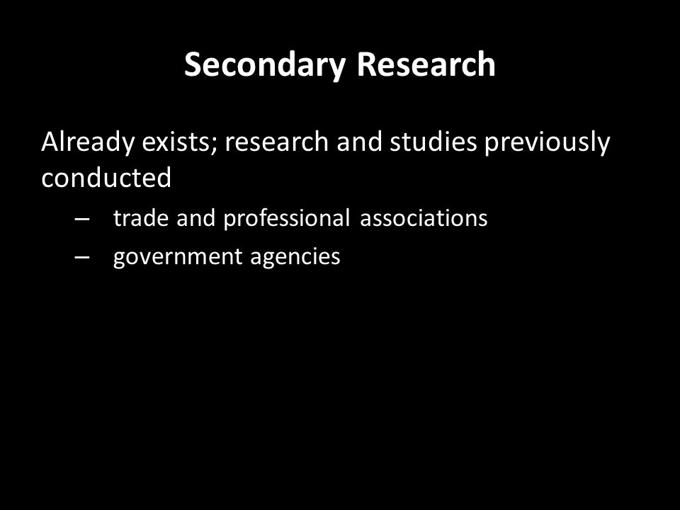 Secondary Research Already exists; research and studies previously conducted – trade and professional associations – government agencies – business groups