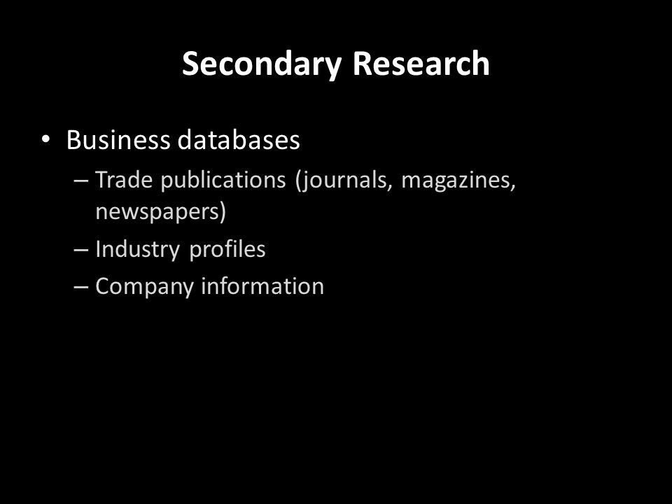 Secondary Research Business databases – Trade publications (journals, magazines, newspapers) – Industry profiles – Company information Statistics – Consumer – Industry