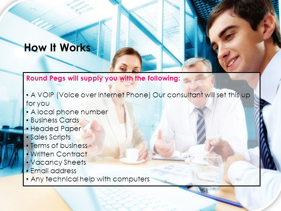 How It Works Round Pegs will supply you with the following: A VOIP (Voice over Internet Phone) Our consultant will set this up for you A local phone number Business Cards Headed Paper Sales Scripts Terms of business Written Contract Vacancy Sheets Email address Any technical help with computers