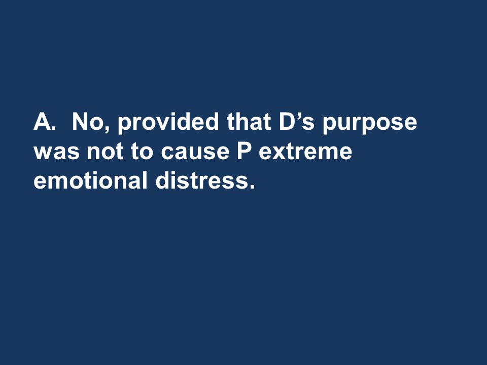 A. No, provided that Ds purpose was not to cause P extreme emotional distress.