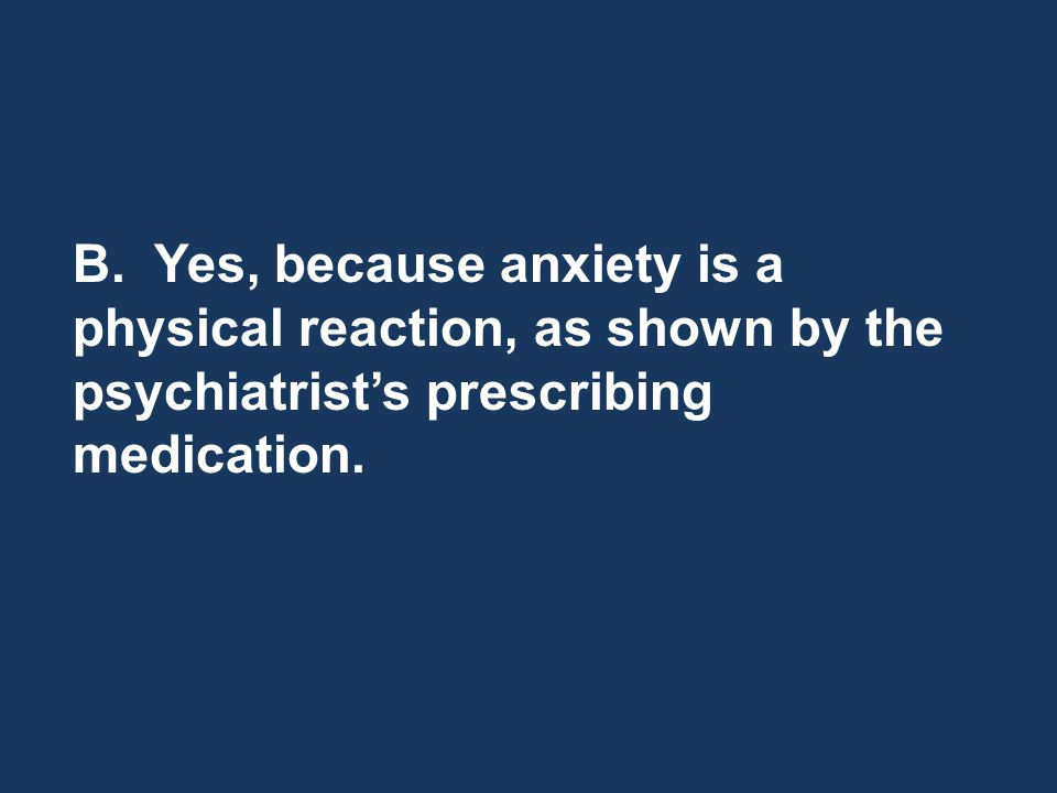 B. Yes, because anxiety is a physical reaction, as shown by the psychiatrists prescribing medication.