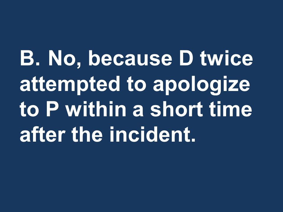 B.No, because D twice attempted to apologize to P within a short time after the incident.