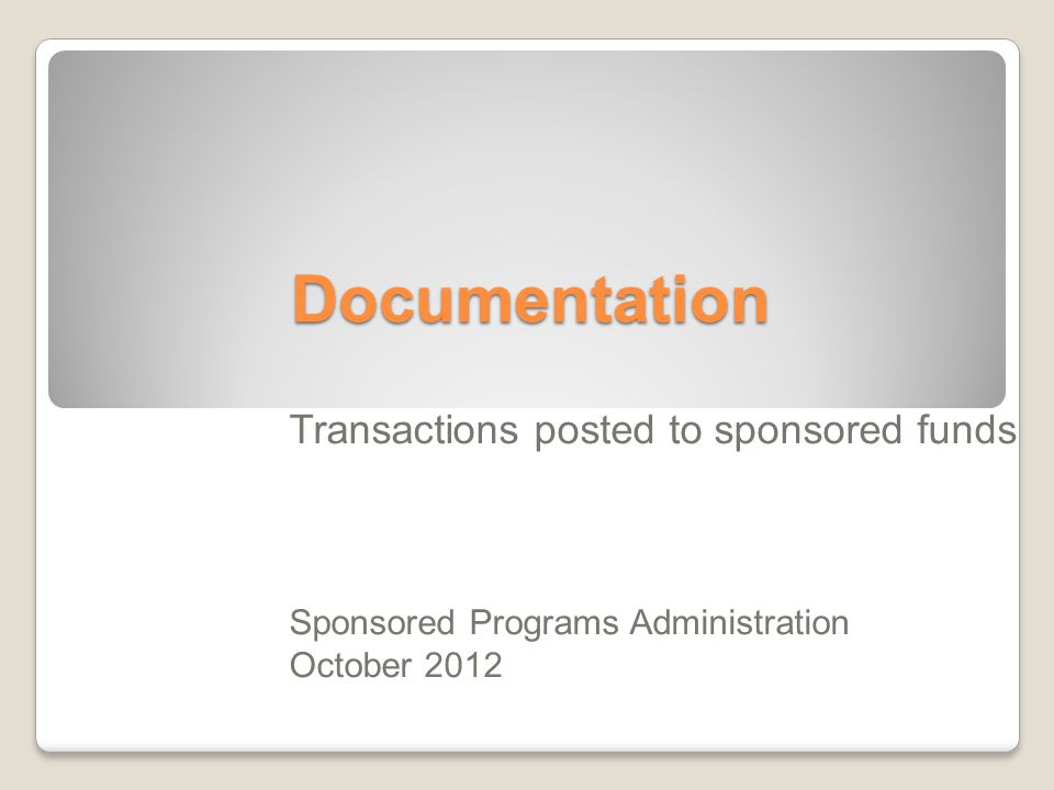 Documentation Transactions posted to sponsored funds Sponsored Programs Administration October 2012