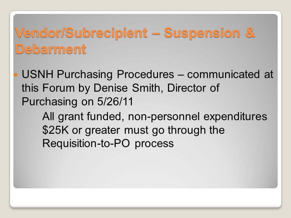 Vendor/Subrecipient – Suspension & Debarment USNH Purchasing Procedures – communicated at this Forum by Denise Smith, Director of Purchasing on 5/26/11 All grant funded, non-personnel expenditures $25K or greater must go through the Requisition-to-PO process