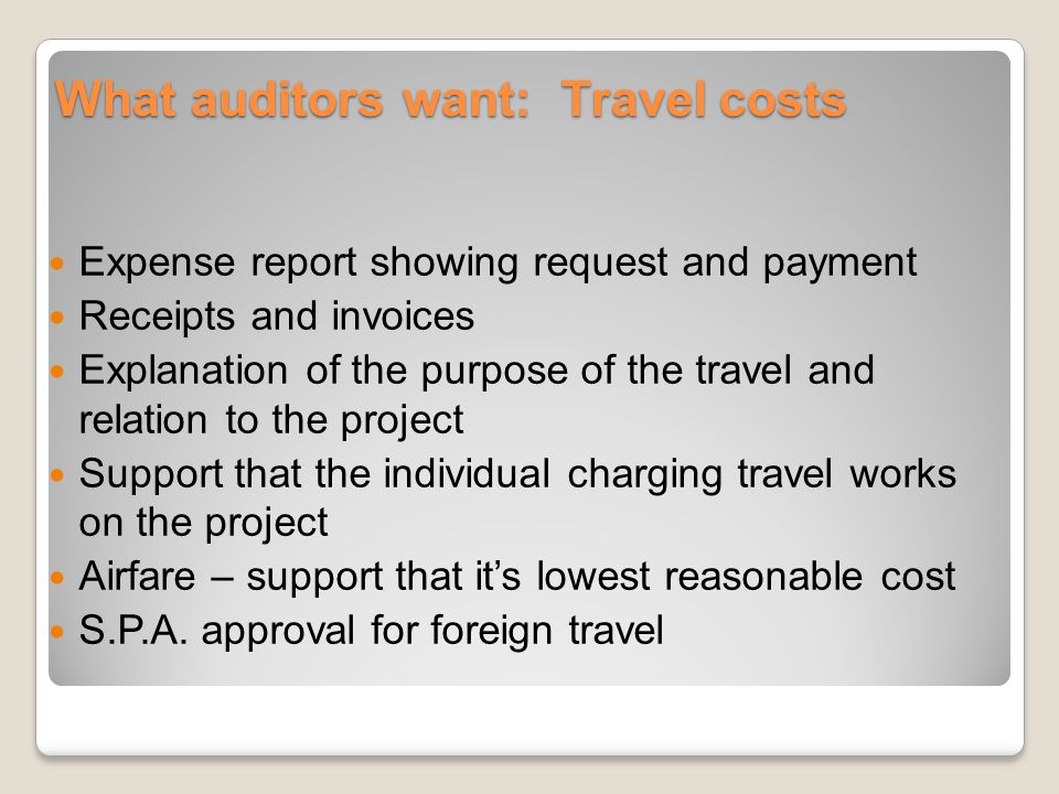 What auditors want: Travel costs Expense report showing request and payment Receipts and invoices Explanation of the purpose of the travel and relatio