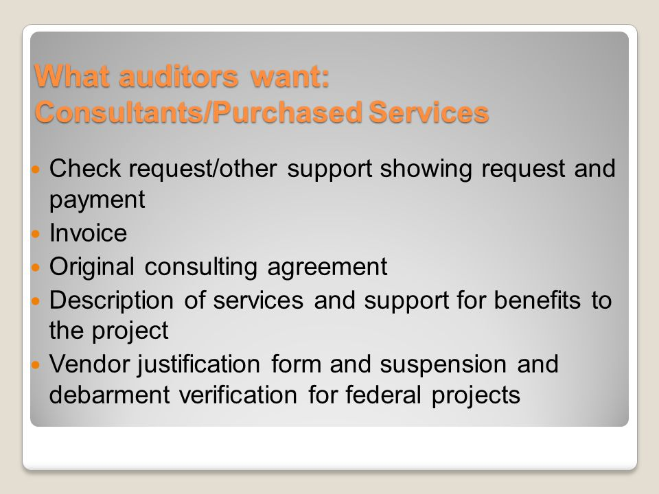 What auditors want: Consultants/Purchased Services Check request/other support showing request and payment Invoice Original consulting agreement Description of services and support for benefits to the project Vendor justification form and suspension and debarment verification for federal projects