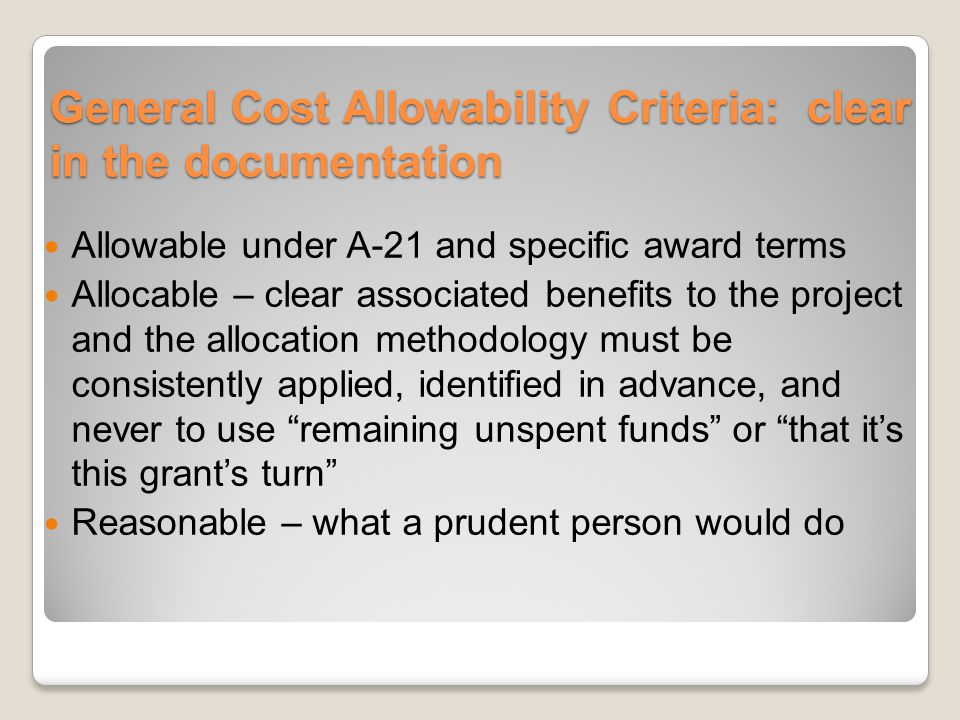 General Cost Allowability Criteria: clear in the documentation Allowable under A-21 and specific award terms Allocable – clear associated benefits to