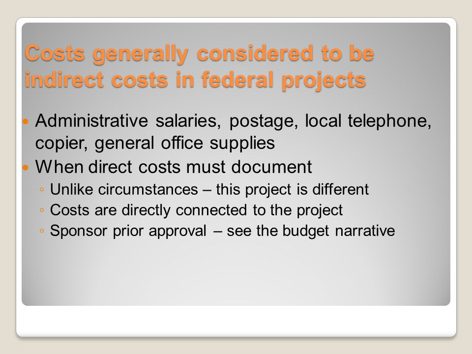 Costs generally considered to be indirect costs in federal projects Administrative salaries, postage, local telephone, copier, general office supplies When direct costs must document Unlike circumstances – this project is different Costs are directly connected to the project Sponsor prior approval – see the budget narrative