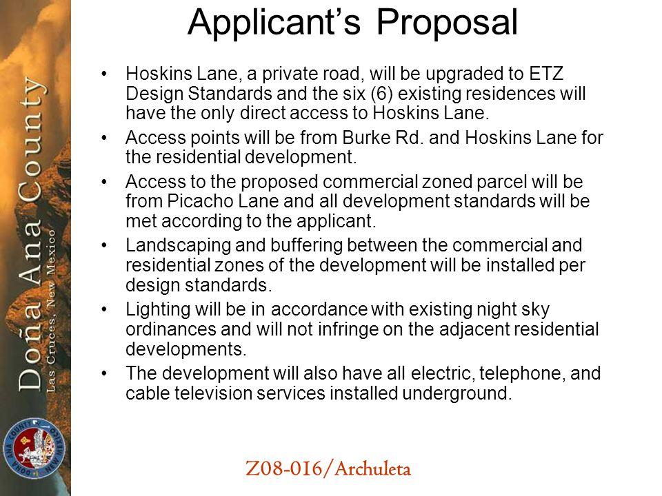 Z08-016/Archuleta Applicants Proposal Hoskins Lane, a private road, will be upgraded to ETZ Design Standards and the six (6) existing residences will have the only direct access to Hoskins Lane.