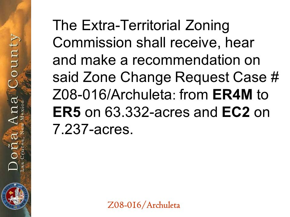 Z08-016/Archuleta The Extra-Territorial Zoning Commission shall receive, hear and make a recommendation on said Zone Change Request Case # Z08-016/Archuleta : from ER4M to ER5 on 63.332-acres and EC2 on 7.237-acres.