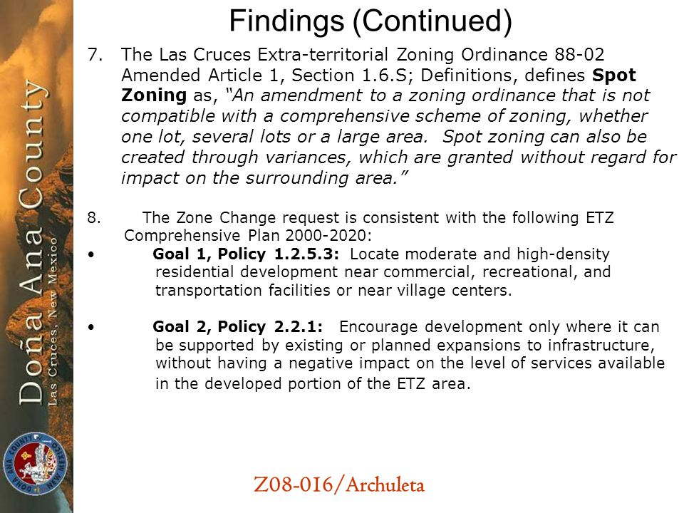 Z08-016/Archuleta Findings (Continued) 7.The Las Cruces Extra-territorial Zoning Ordinance 88-02 Amended Article 1, Section 1.6.S; Definitions, defines Spot Zoning as, An amendment to a zoning ordinance that is not compatible with a comprehensive scheme of zoning, whether one lot, several lots or a large area.