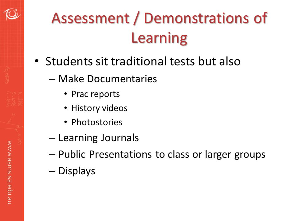 Assessment / Demonstrations of Learning Students sit traditional tests but also – Make Documentaries Prac reports History videos Photostories – Learning Journals – Public Presentations to class or larger groups – Displays