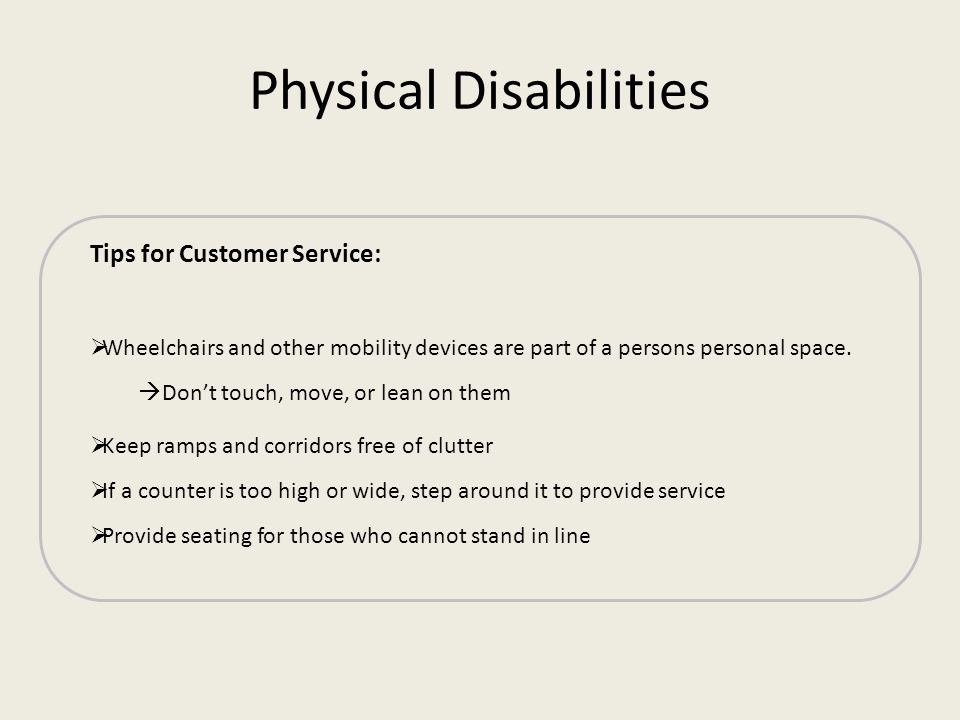 Physical Disabilities Tips for Customer Service: Wheelchairs and other mobility devices are part of a persons personal space. Dont touch, move, or lea