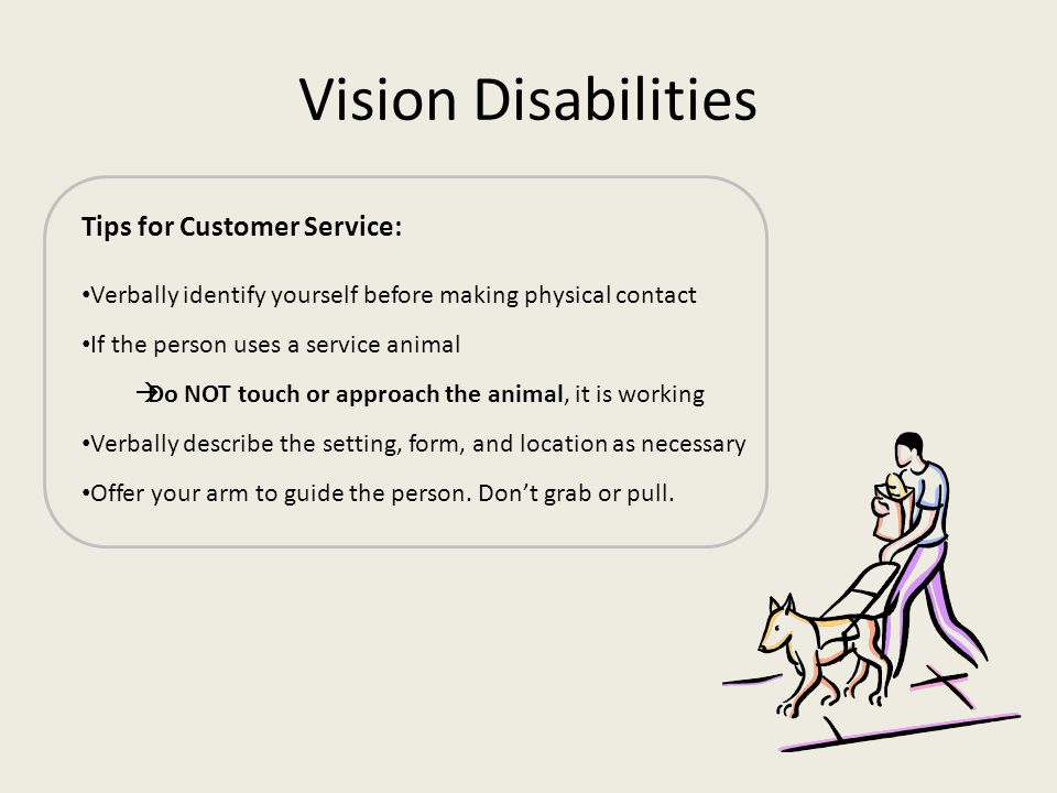 Vision Disabilities Tips for Customer Service: Verbally identify yourself before making physical contact If the person uses a service animal Do NOT to