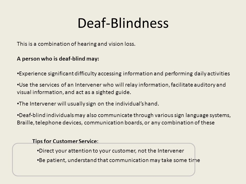 Deaf-Blindness This is a combination of hearing and vision loss. A person who is deaf-blind may: Experience significant difficulty accessing informati