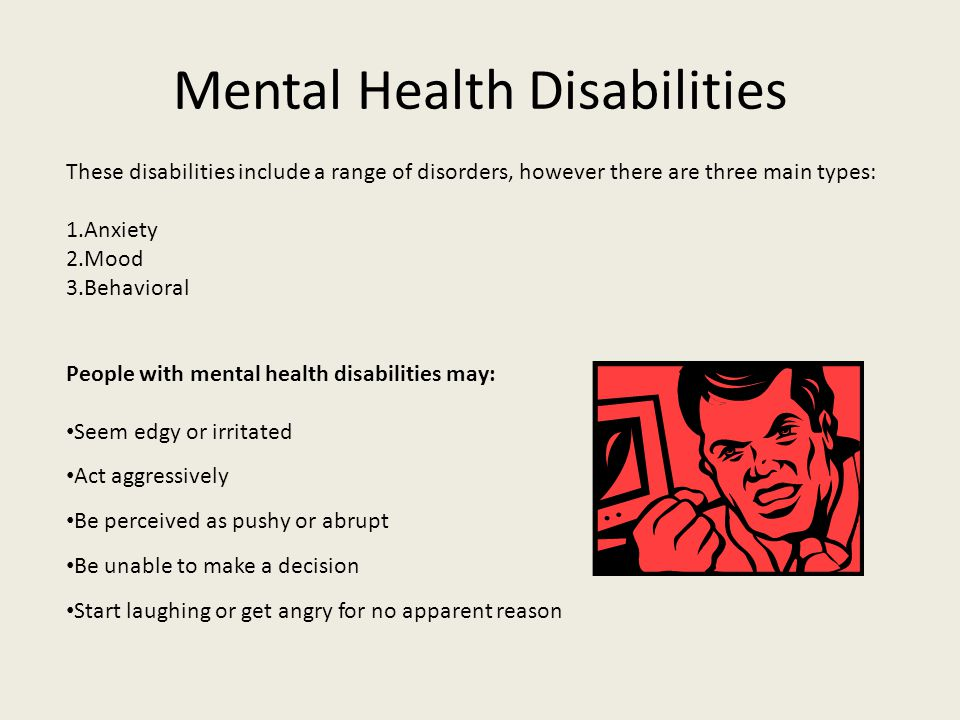 Mental Health Disabilities These disabilities include a range of disorders, however there are three main types: 1.Anxiety 2.Mood 3.Behavioral People w