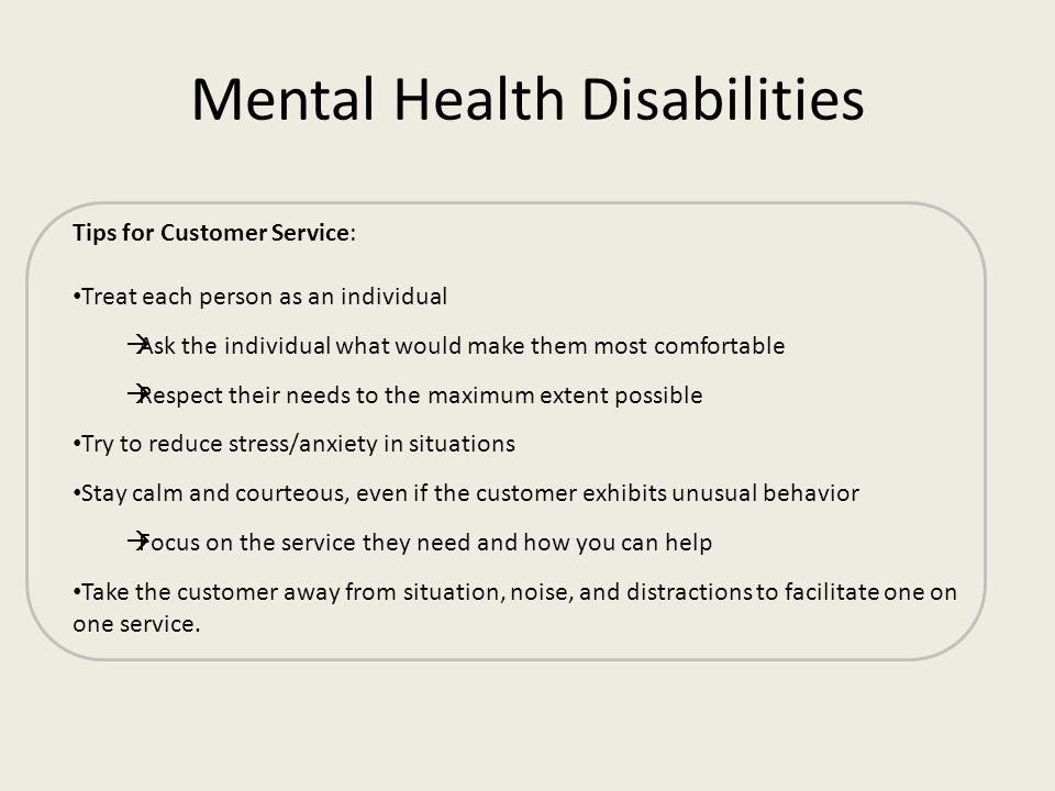 Mental Health Disabilities Tips for Customer Service: Treat each person as an individual Ask the individual what would make them most comfortable Resp