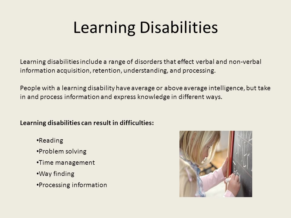 Learning Disabilities Learning disabilities include a range of disorders that effect verbal and non-verbal information acquisition, retention, underst