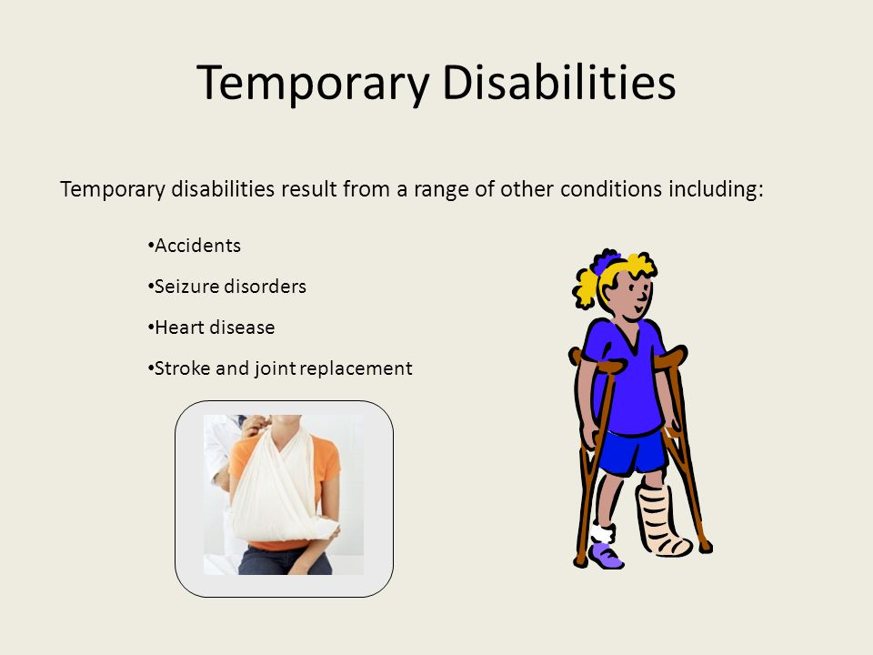 Temporary Disabilities Temporary disabilities result from a range of other conditions including: Accidents Seizure disorders Heart disease Stroke and