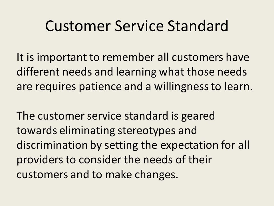 Customer Service Standard It is important to remember all customers have different needs and learning what those needs are requires patience and a wil