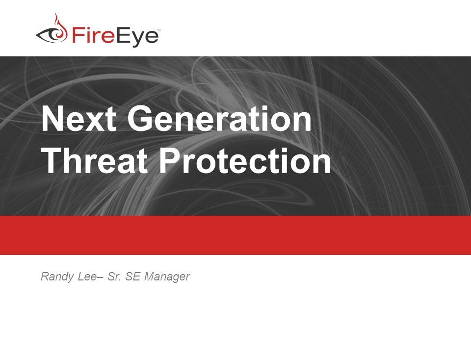 Copyright (c) 2012, FireEye, Inc. All rights reserved. | CONFIDENTIAL 1 Next Generation Threat Protection Randy Lee– Sr. SE Manager