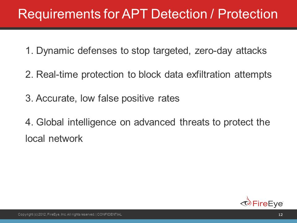 Copyright (c) 2012, FireEye, Inc. All rights reserved. | CONFIDENTIAL 12 Requirements for APT Detection / Protection 1. Dynamic defenses to stop targe