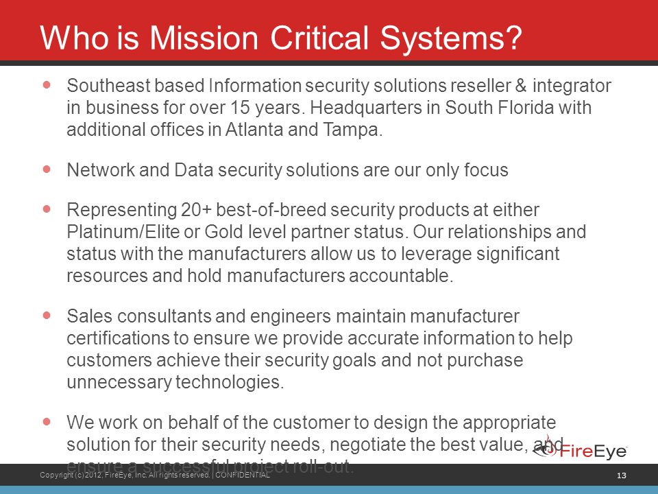 Copyright (c) 2012, FireEye, Inc. All rights reserved. | CONFIDENTIAL 13 Who is Mission Critical Systems? Southeast based Information security solutio