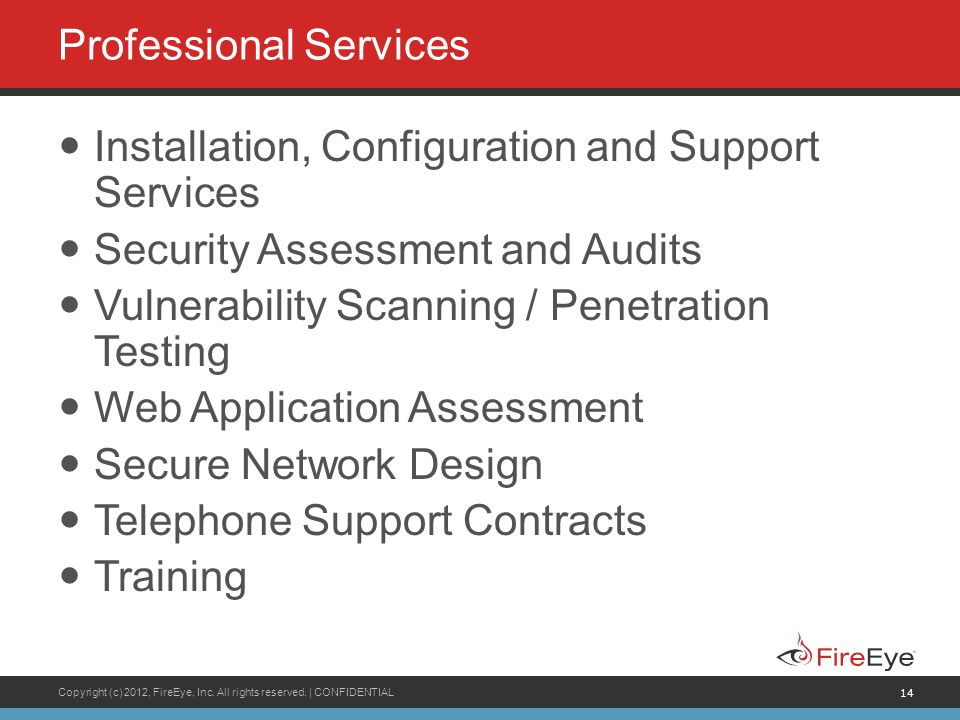 Copyright (c) 2012, FireEye, Inc. All rights reserved. | CONFIDENTIAL 14 Professional Services Installation, Configuration and Support Services Securi